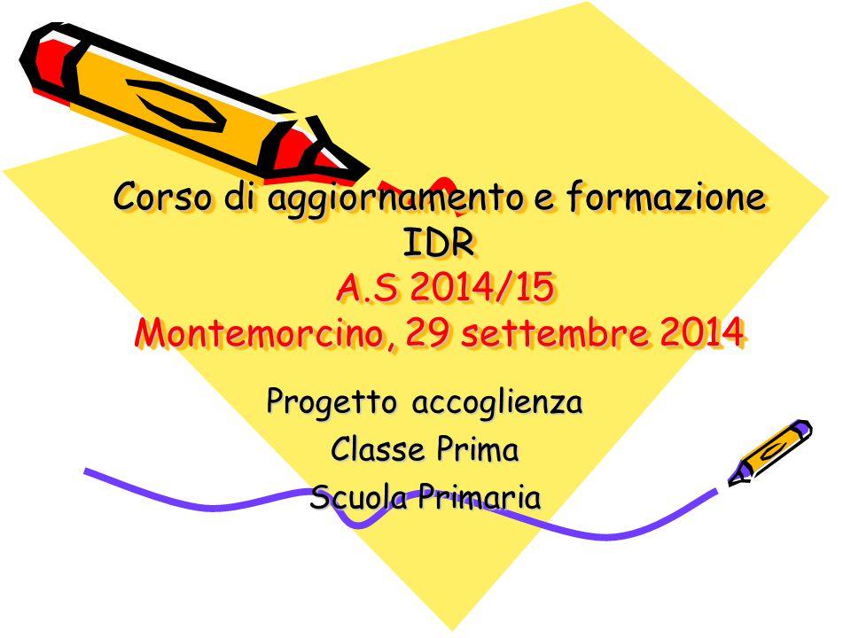 Corso di aggiornamento e formazione IDR A.S 2014/15 Montemorcino, 29 settembre 2014 Progetto accoglienza Classe Prima Scuola Primaria