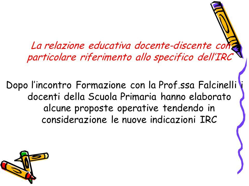 La relazione educativa docente-discente con particolare riferimento allo specifico dell'IRC Dopo l'incontro Formazione con la Prof.ssa Falcinelli i docenti della Scuola Primaria hanno elaborato alcune proposte operative tendendo in considerazione le nuove indicazioni IRC