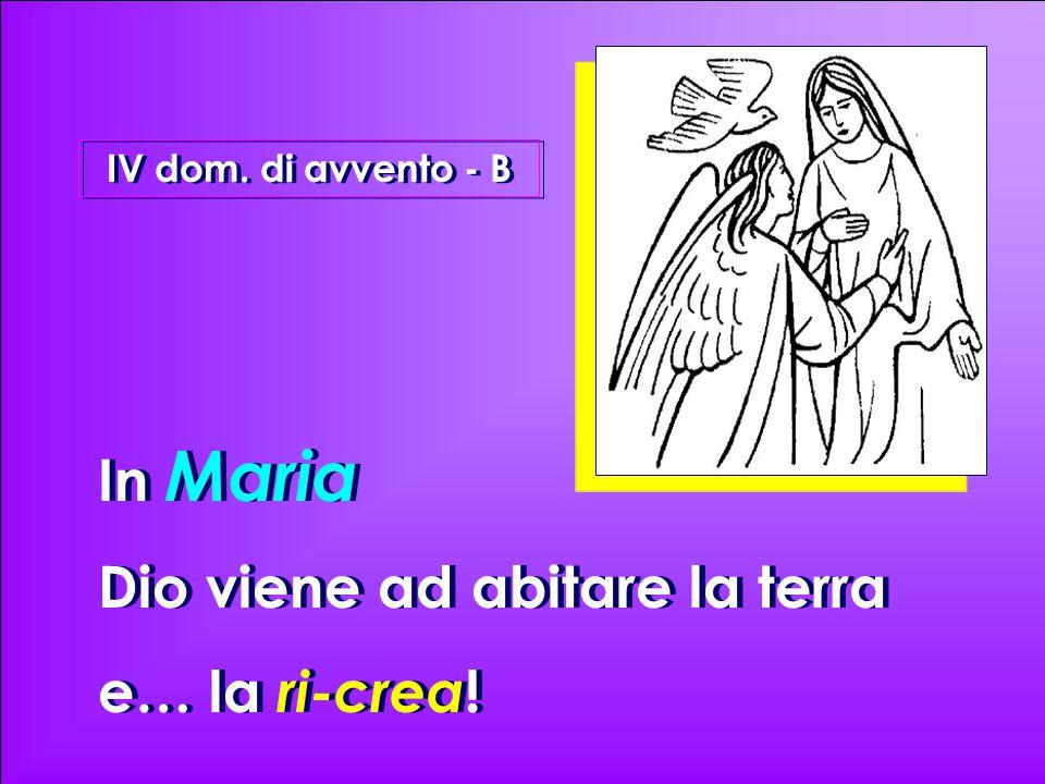In Maria Dio viene ad abitare la terra e… la ri-crea ! In Maria Dio viene ad abitare la terra e… la ri-crea ! IV dom. di avvento - B