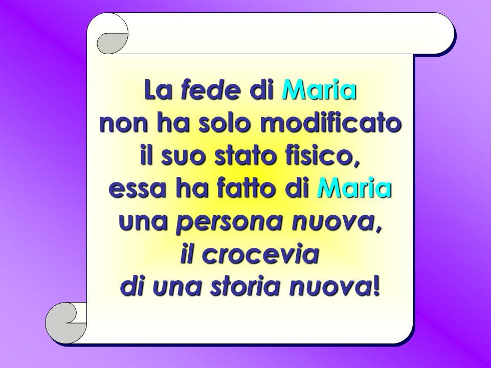 La fede di Maria non ha solo modificato il suo stato fisico, essa ha fatto di Maria una persona nuova, il crocevia di una storia nuova !
