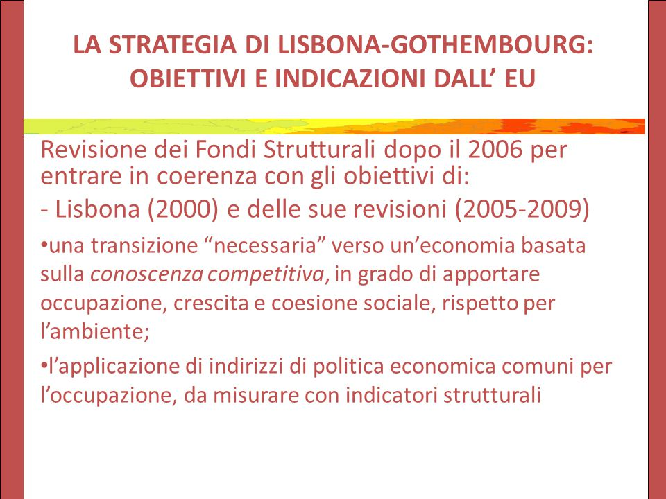 LA STRATEGIA DI LISBONA-GOTHEMBOURG: OBIETTIVI E INDICAZIONI DALL' EU Revisione dei Fondi Strutturali dopo il 2006 per entrare in coerenza con gli obiettivi di: - Lisbona (2000) e delle sue revisioni (2005-2009) una transizione necessaria verso un'economia basata sulla conoscenza competitiva, in grado di apportare occupazione, crescita e coesione sociale, rispetto per l'ambiente; l'applicazione di indirizzi di politica economica comuni per l'occupazione, da misurare con indicatori strutturali