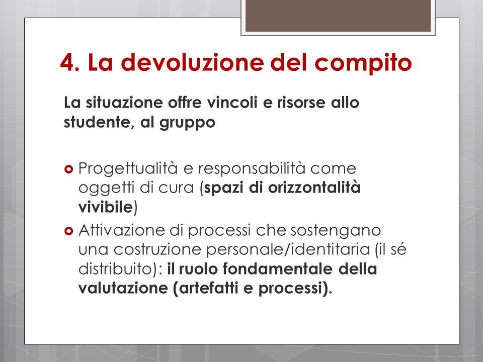 4. La devoluzione del compito La situazione offre vincoli e risorse allo studente, al gruppo  Progettualità e responsabilità come oggetti di cura ( s