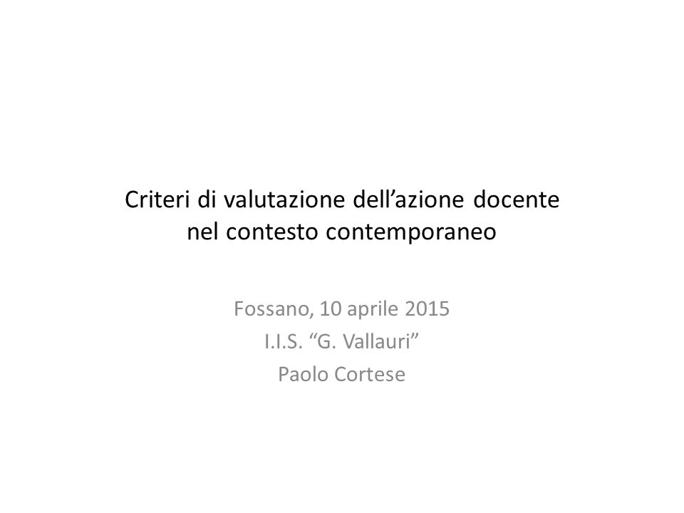 """Criteri di valutazione dell'azione docente nel contesto contemporaneo Fossano, 10 aprile 2015 I.I.S. """"G. Vallauri"""" Paolo Cortese"""
