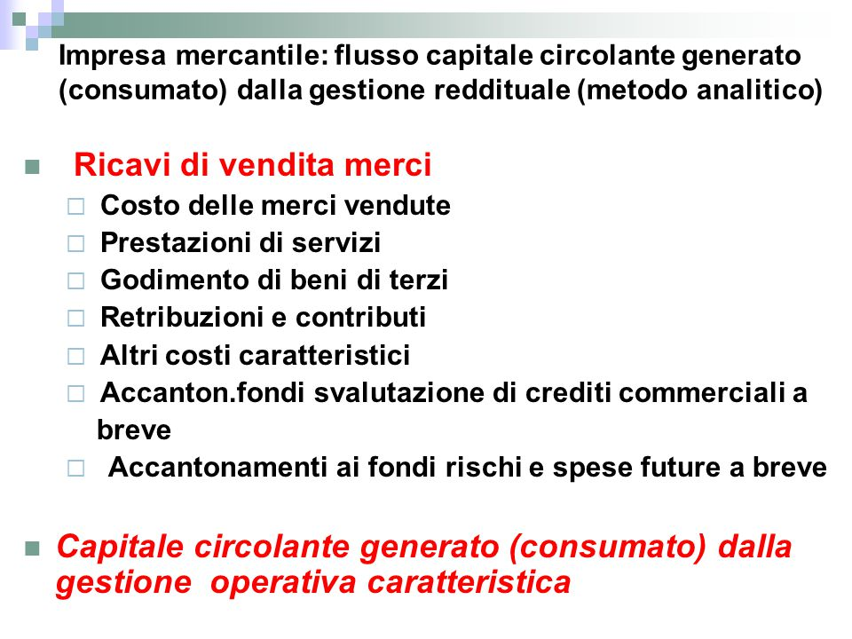 Impresa mercantile: flusso capitale circolante generato (consumato) dalla gestione reddituale (metodo analitico) Ricavi di vendita merci  Costo delle