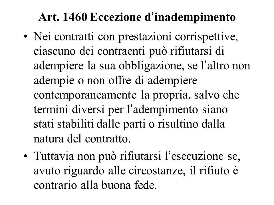Art. 1460 Eccezione d'inadempimento Nei contratti con prestazioni corrispettive, ciascuno dei contraenti può rifiutarsi di adempiere la sua obbligazio