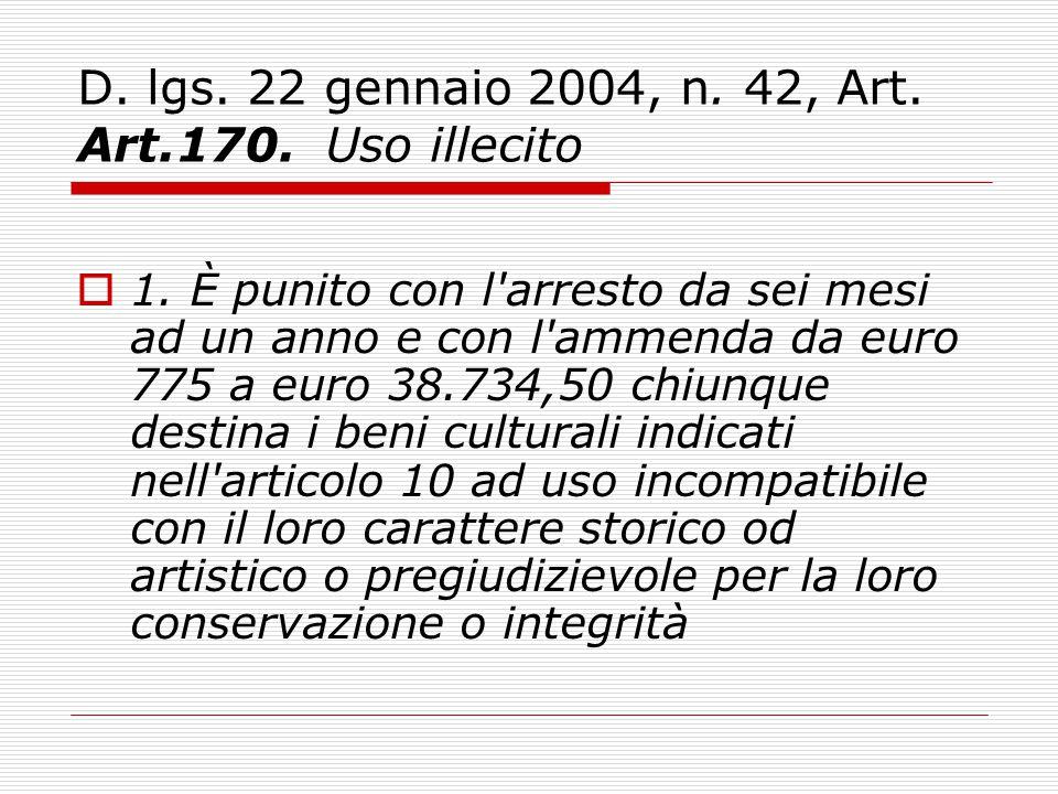 D. lgs. 22 gennaio 2004, n. 42, Art. Art.170. Uso illecito  1. È punito con l'arresto da sei mesi ad un anno e con l'ammenda da euro 775 a euro 38.73