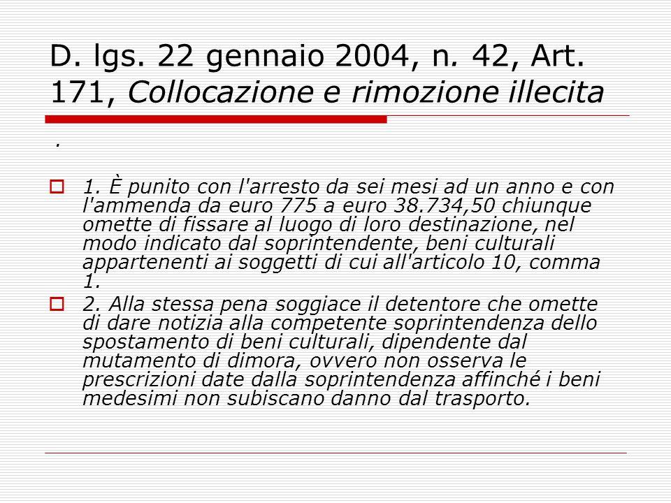 D. lgs. 22 gennaio 2004, n. 42, Art. 171, Collocazione e rimozione illecita.  1. È punito con l'arresto da sei mesi ad un anno e con l'ammenda da eur