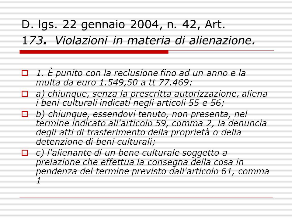 D. lgs. 22 gennaio 2004, n. 42, Art. 173. Violazioni in materia di alienazione.  1. È punito con la reclusione fino ad un anno e la multa da euro 1.5