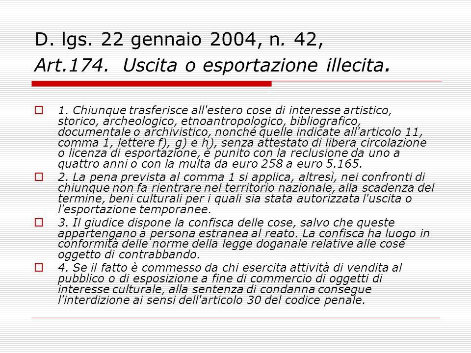 D. lgs. 22 gennaio 2004, n. 42, Art.174. Uscita o esportazione illecita.  1. Chiunque trasferisce all'estero cose di interesse artistico, storico, ar
