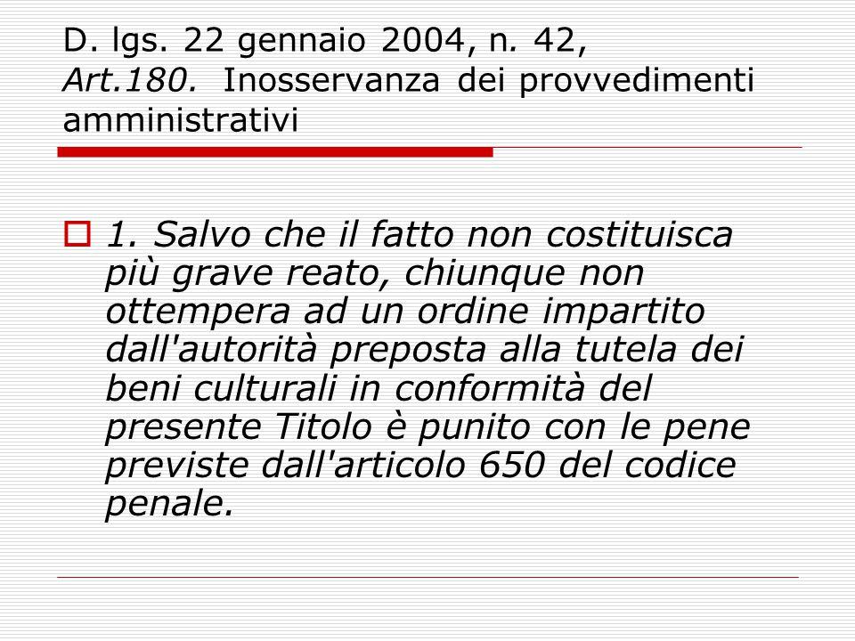 D. lgs. 22 gennaio 2004, n. 42, Art.180. Inosservanza dei provvedimenti amministrativi  1. Salvo che il fatto non costituisca più grave reato, chiunq