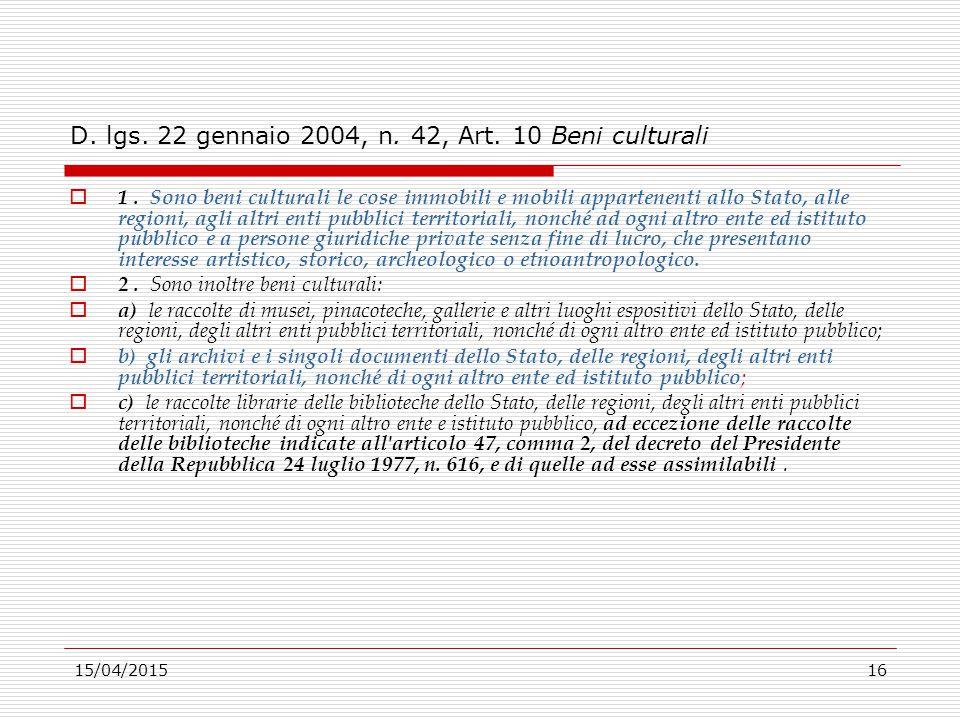 15/04/201516 D. lgs. 22 gennaio 2004, n. 42, Art. 10 Beni culturali  1. Sono beni culturali le cose immobili e mobili appartenenti allo Stato, alle r