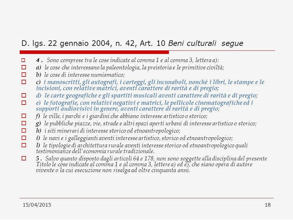 15/04/201518 D. lgs. 22 gennaio 2004, n. 42, Art. 10 Beni culturali segue  4. Sono comprese tra le cose indicate al comma 1 e al comma 3, lettera a):