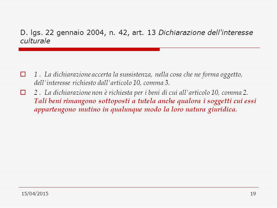15/04/201519 D. lgs. 22 gennaio 2004, n. 42, art. 13 Dichiarazione dell'interesse culturale  1. La dichiarazione accerta la sussistenza, nella cosa c