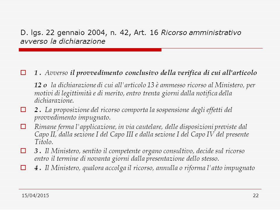 15/04/201522 D. lgs. 22 gennaio 2004, n. 42, Art. 16 Ricorso amministrativo avverso la dichiarazione  1. Avverso il provvedimento conclusivo della ve
