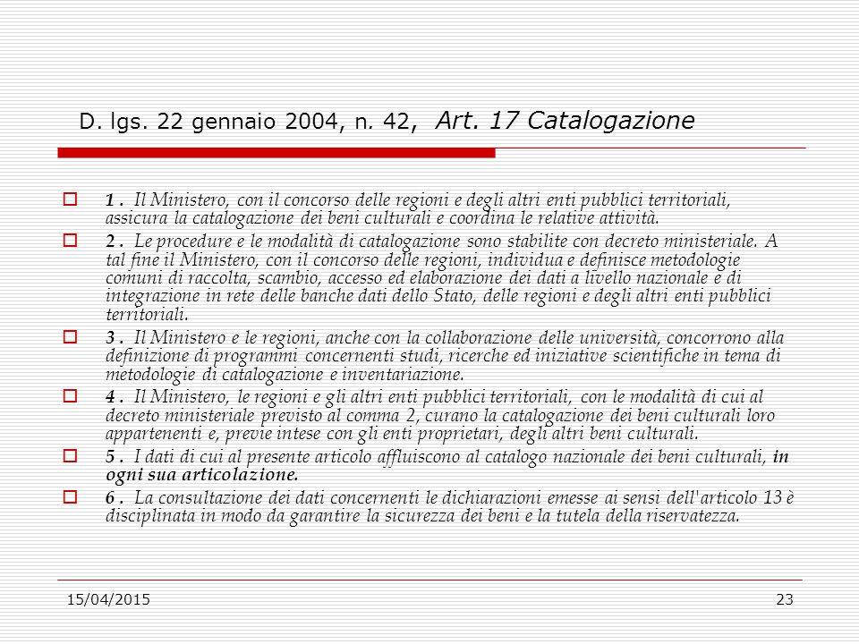 15/04/201523 D. lgs. 22 gennaio 2004, n. 42, Art. 17 Catalogazione  1. Il Ministero, con il concorso delle regioni e degli altri enti pubblici territ