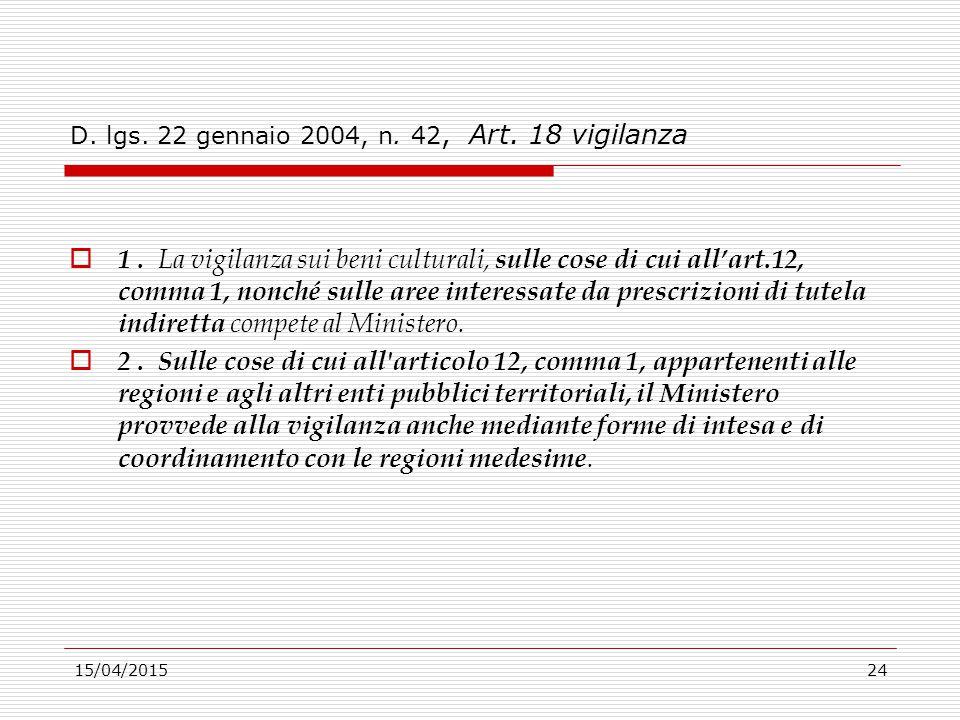 15/04/201524 D. lgs. 22 gennaio 2004, n. 42, Art. 18 vigilanza  1. La vigilanza sui beni culturali, sulle cose di cui all'art.12, comma 1, nonché sul