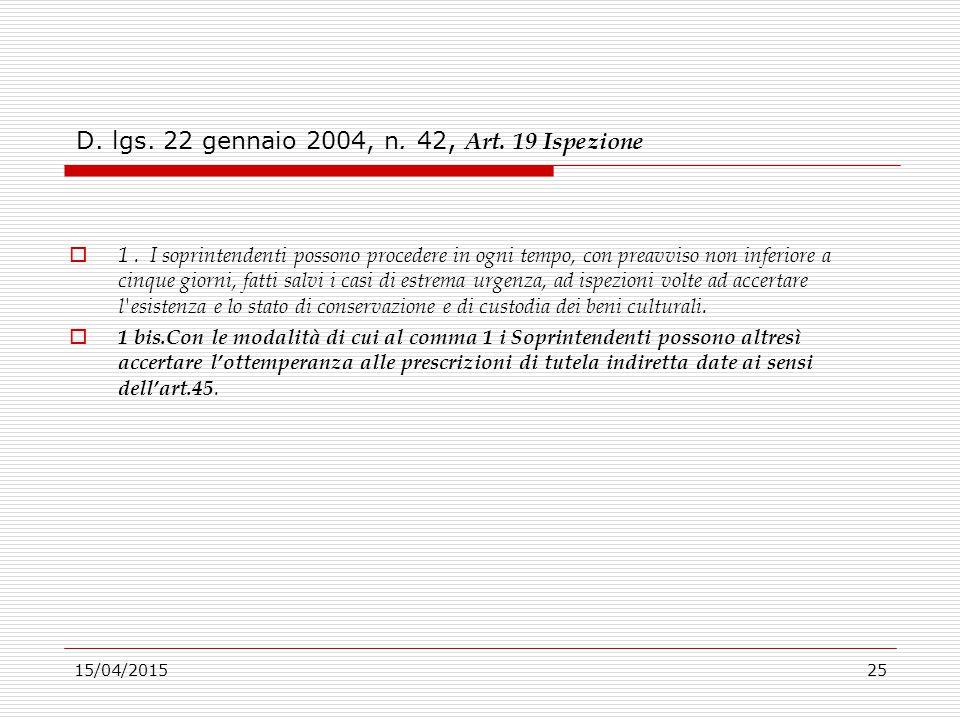 15/04/201525 D. lgs. 22 gennaio 2004, n. 42, Art. 19 Ispezione  1. I soprintendenti possono procedere in ogni tempo, con preavviso non inferiore a ci