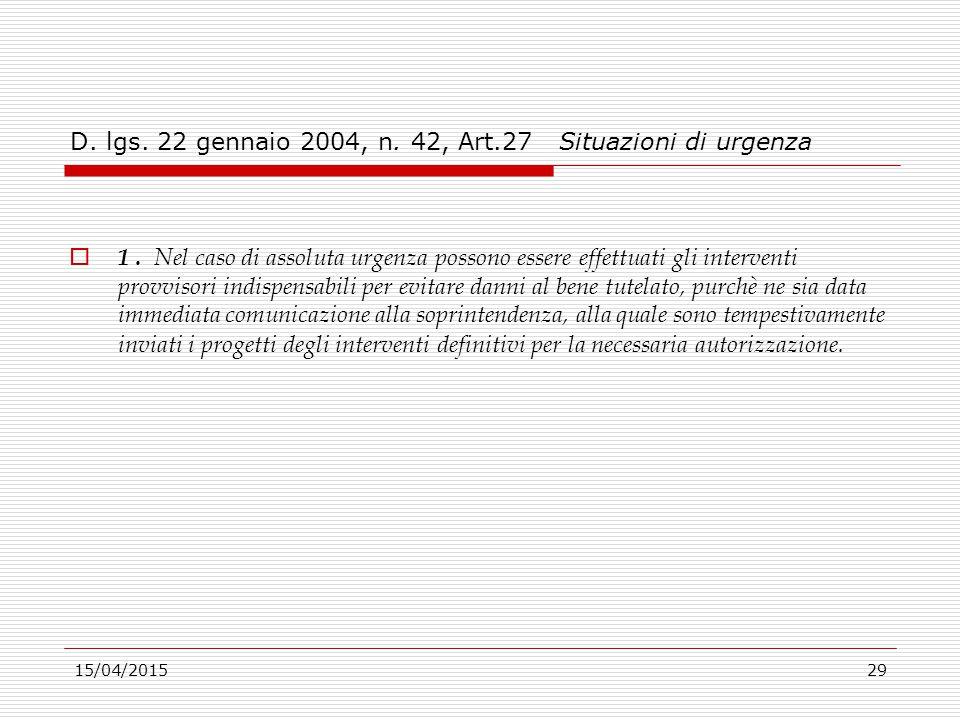 15/04/201529 D. lgs. 22 gennaio 2004, n. 42, Art.27 Situazioni di urgenza  1. Nel caso di assoluta urgenza possono essere effettuati gli interventi p
