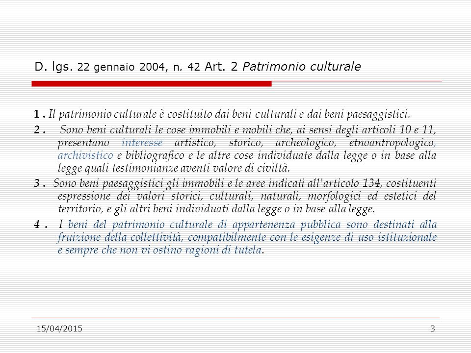 15/04/20153 D. lgs. 22 gennaio 2004, n. 42 Art. 2 Patrimonio culturale 1. Il patrimonio culturale è costituito dai beni culturali e dai beni paesaggis