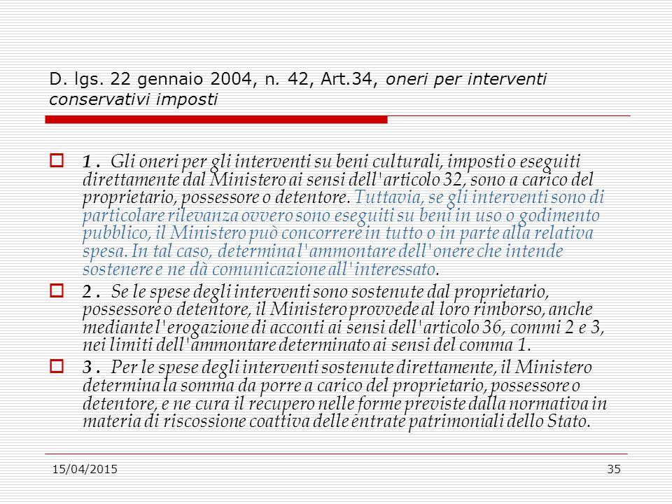 15/04/201535 D. lgs. 22 gennaio 2004, n. 42, Art.34, oneri per interventi conservativi imposti  1. Gli oneri per gli interventi su beni culturali, im