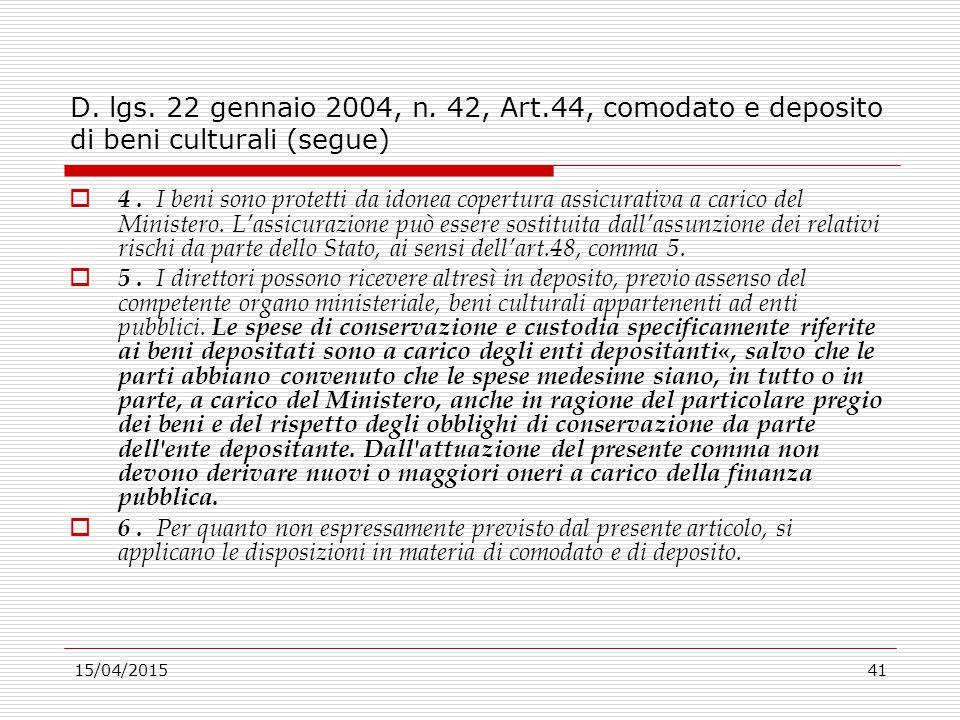 15/04/201541 D. lgs. 22 gennaio 2004, n. 42, Art.44, comodato e deposito di beni culturali (segue)  4. I beni sono protetti da idonea copertura assic
