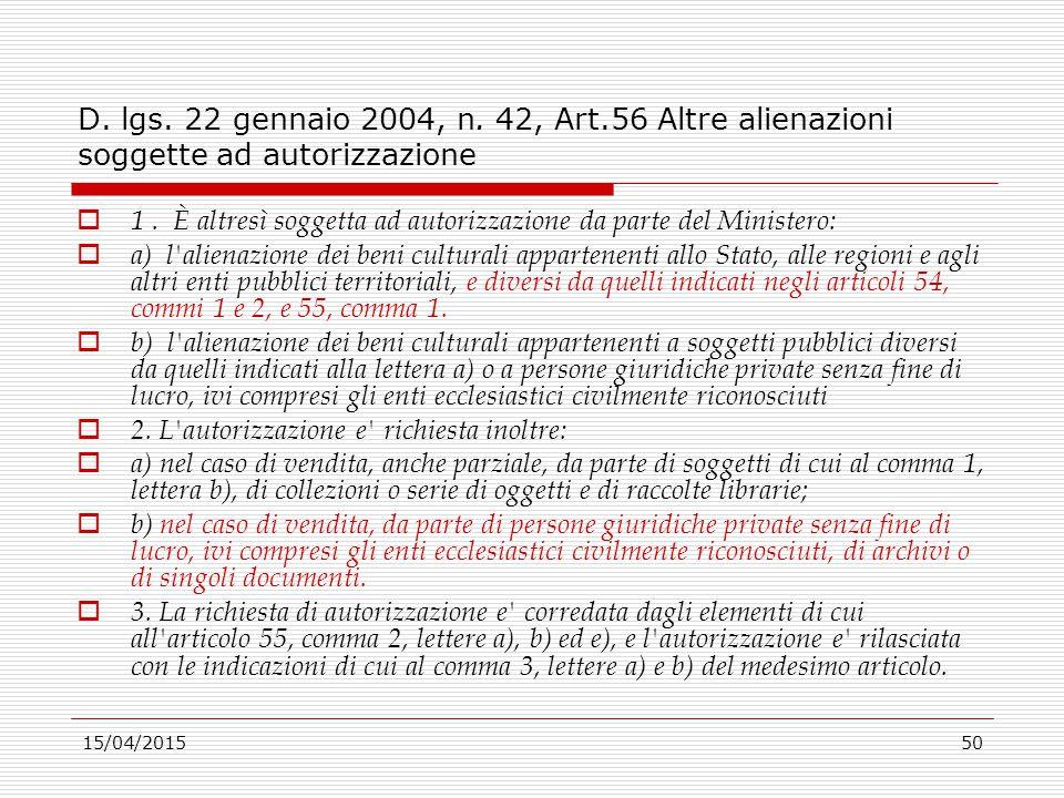 15/04/201550 D. lgs. 22 gennaio 2004, n. 42, Art.56 Altre alienazioni soggette ad autorizzazione  1. È altresì soggetta ad autorizzazione da parte de