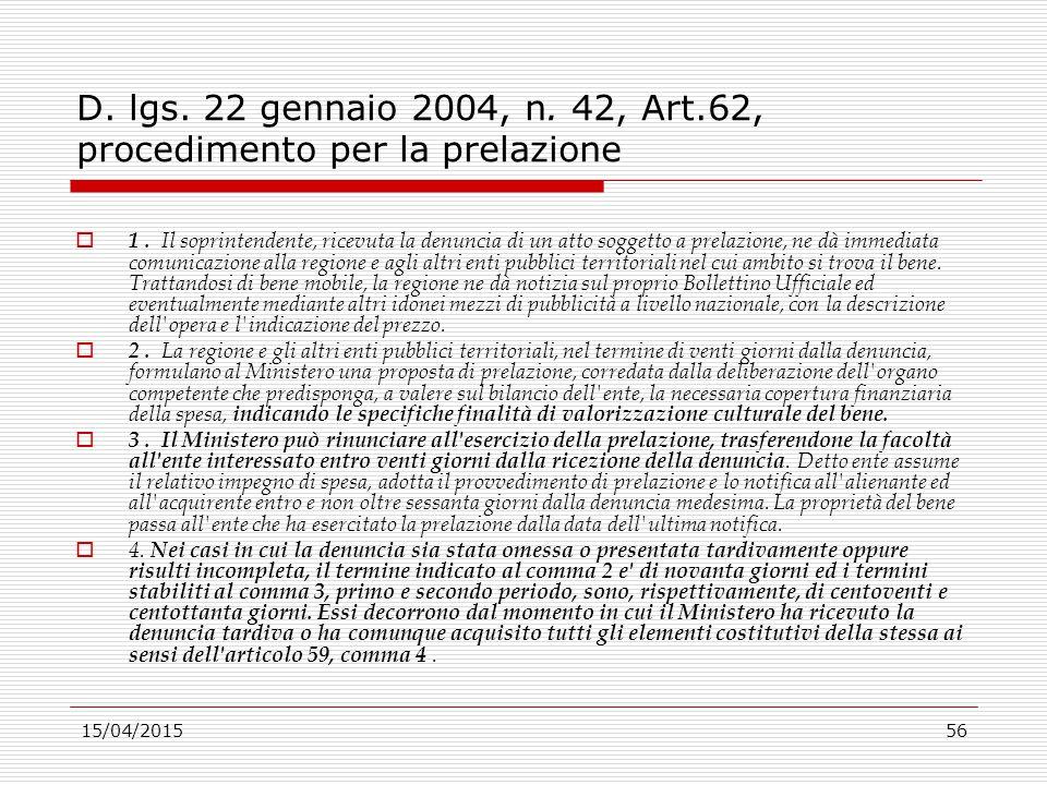 15/04/201556 D. lgs. 22 gennaio 2004, n. 42, Art.62, procedimento per la prelazione  1. Il soprintendente, ricevuta la denuncia di un atto soggetto a