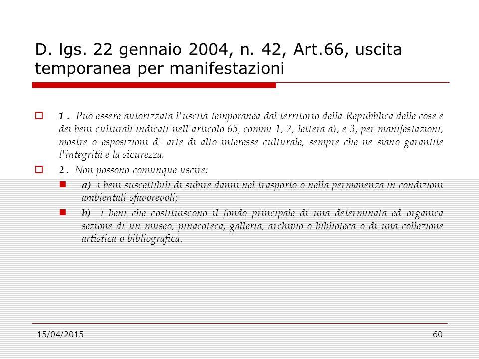 15/04/201560 D. lgs. 22 gennaio 2004, n. 42, Art.66, uscita temporanea per manifestazioni  1. Può essere autorizzata l'uscita temporanea dal territor