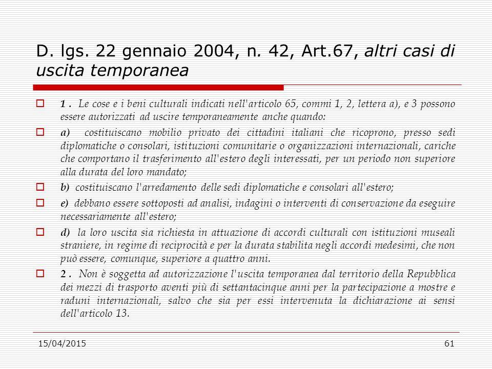 15/04/201561 D. lgs. 22 gennaio 2004, n. 42, Art.67, altri casi di uscita temporanea  1. Le cose e i beni culturali indicati nell'articolo 65, commi