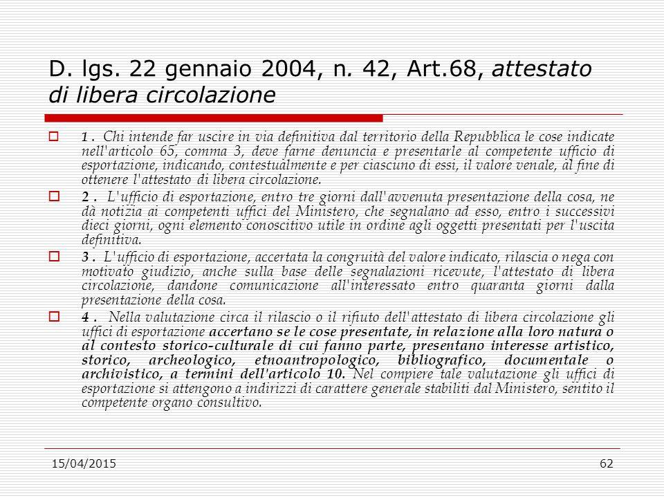 15/04/201562 D. lgs. 22 gennaio 2004, n. 42, Art.68, attestato di libera circolazione  1. Chi intende far uscire in via definitiva dal territorio del