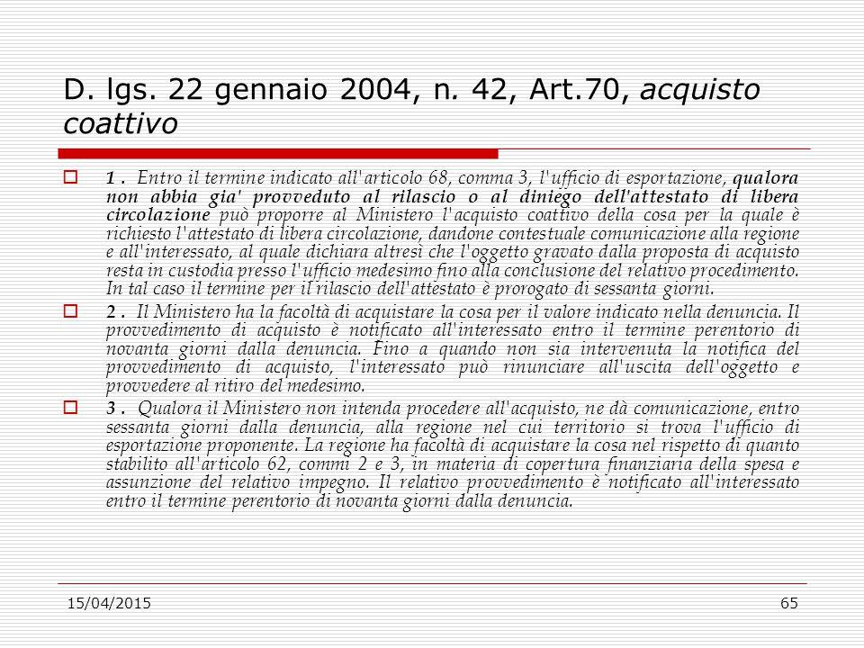 15/04/201565 D. lgs. 22 gennaio 2004, n. 42, Art.70, acquisto coattivo  1. Entro il termine indicato all'articolo 68, comma 3, l'ufficio di esportazi
