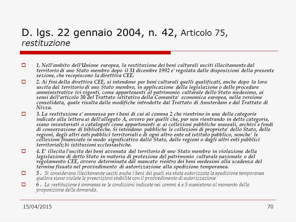 15/04/201570 D. lgs. 22 gennaio 2004, n. 42, Articolo 75, restituzione  1. Nell'ambito dell'Unione europea, la restituzione dei beni culturali usciti