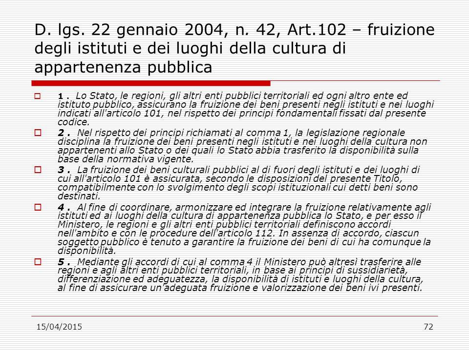 15/04/201572 D. lgs. 22 gennaio 2004, n. 42, Art.102 – fruizione degli istituti e dei luoghi della cultura di appartenenza pubblica  1. Lo Stato, le