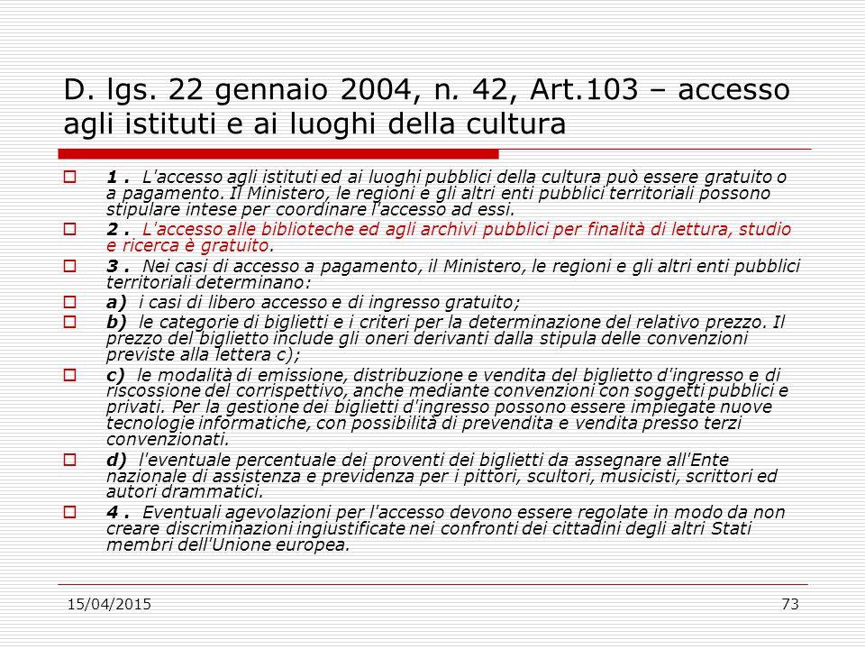 15/04/201573 D. lgs. 22 gennaio 2004, n. 42, Art.103 – accesso agli istituti e ai luoghi della cultura  1. L'accesso agli istituti ed ai luoghi pubbl