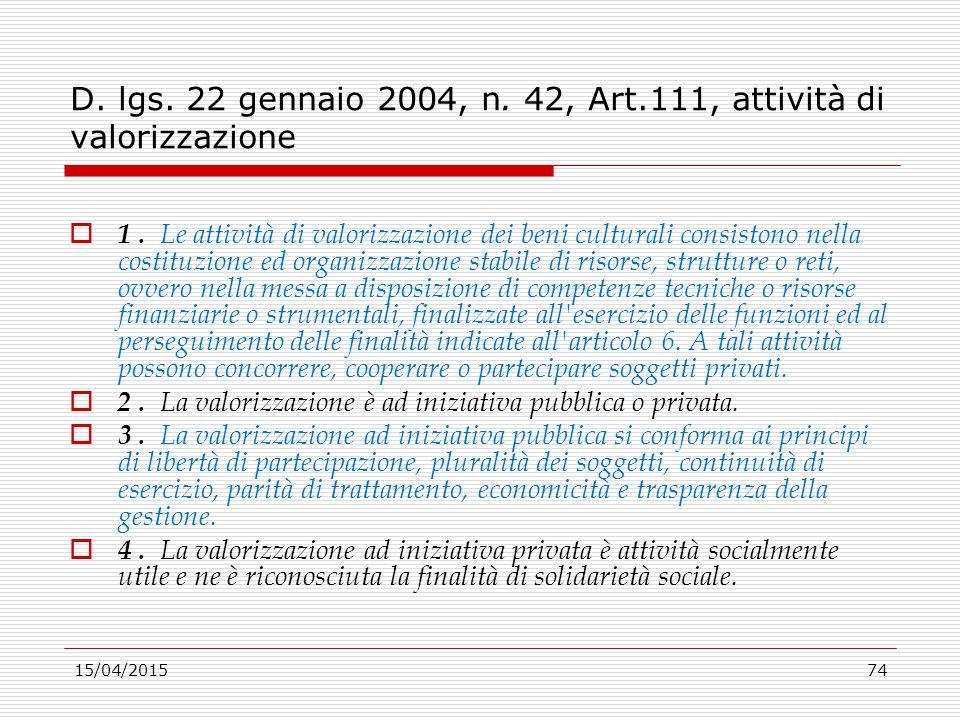 15/04/201574 D. lgs. 22 gennaio 2004, n. 42, Art.111, attività di valorizzazione  1. Le attività di valorizzazione dei beni culturali consistono nell