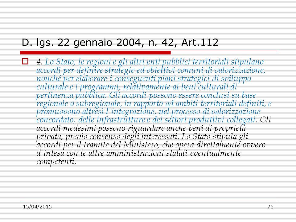 15/04/201576 D. lgs. 22 gennaio 2004, n. 42, Art.112  4. Lo Stato, le regioni e gli altri enti pubblici territoriali stipulano accordi per definire s