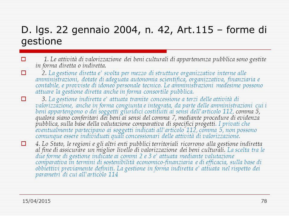 15/04/201578 D. lgs. 22 gennaio 2004, n. 42, Art.115 – forme di gestione  1. Le attività di valorizzazione dei beni culturali di appartenenza pubblic