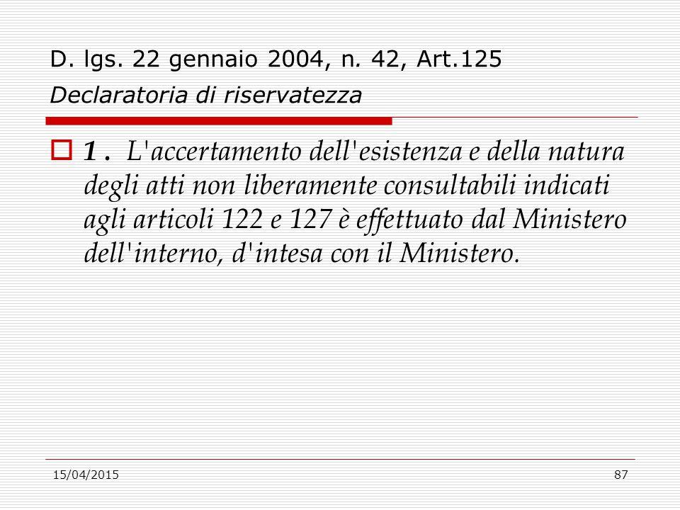 15/04/201587 D. lgs. 22 gennaio 2004, n. 42, Art.125 Declaratoria di riservatezza  1. L'accertamento dell'esistenza e della natura degli atti non lib