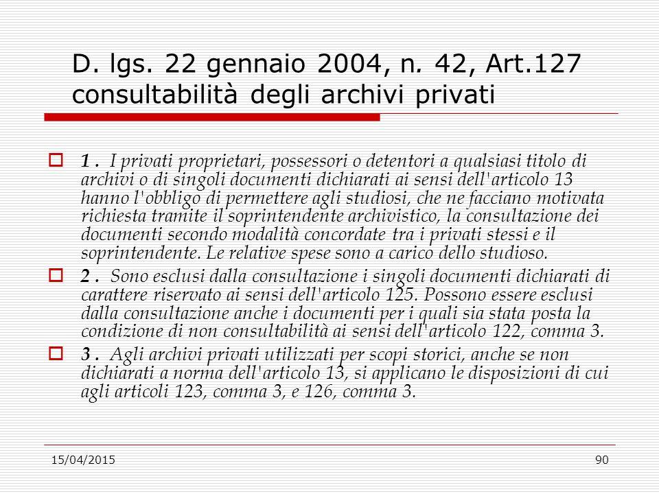 15/04/201590 D. lgs. 22 gennaio 2004, n. 42, Art.127 consultabilità degli archivi privati  1. I privati proprietari, possessori o detentori a qualsia
