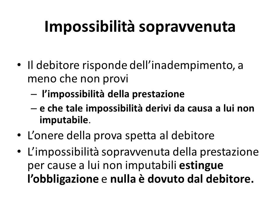 Impossibilità sopravvenuta Il debitore risponde dell'inadempimento, a meno che non provi – l'impossibilità della prestazione – e che tale impossibilità derivi da causa a lui non imputabile.