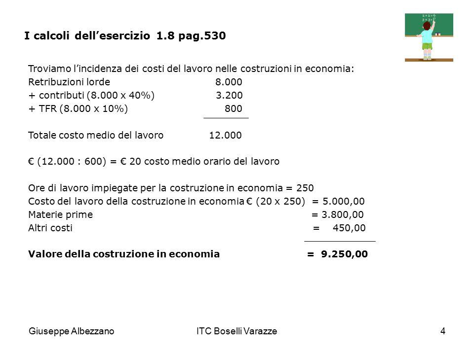 Giuseppe AlbezzanoITC Boselli Varazze4 I calcoli dell'esercizio 1.8 pag.530 Troviamo l'incidenza dei costi del lavoro nelle costruzioni in economia: R