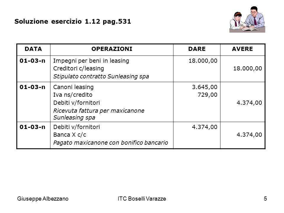 Giuseppe AlbezzanoITC Boselli Varazze5 Soluzione esercizio 1.12 pag.531 DATAOPERAZIONIDAREAVERE 01-03-nImpegni per beni in leasing Creditori c/leasing