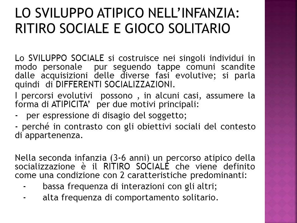 LO SVILUPPO ATIPICO NELL'INFANZIA: RITIRO SOCIALE E GIOCO SOLITARIO Lo SVILUPPO SOCIALE si costruisce nei singoli individui in modo personale pur segu