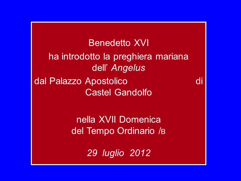 Benedetto XVI ha introdotto la preghiera mariana dell' Angelus dal Palazzo Apostolico di Castel Gandolfo nella XVII Domenica del Tempo Ordinario / B 29 luglio 2012 Benedetto XVI ha introdotto la preghiera mariana dell' Angelus dal Palazzo Apostolico di Castel Gandolfo nella XVII Domenica del Tempo Ordinario / B 29 luglio 2012