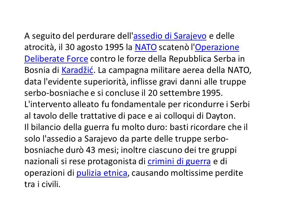 A seguito del perdurare dell assedio di Sarajevo e delle atrocità, il 30 agosto 1995 la NATO scatenò l Operazione Deliberate Force contro le forze della Repubblica Serba in Bosnia di Karadžić.