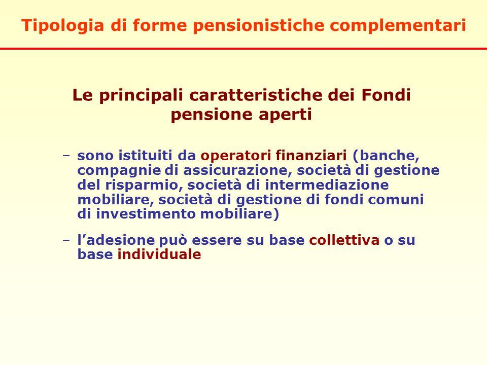 –sono istituiti da operatori finanziari (banche, compagnie di assicurazione, società di gestione del risparmio, società di intermediazione mobiliare, società di gestione di fondi comuni di investimento mobiliare) –l'adesione può essere su base collettiva o su base individuale Tipologia di forme pensionistiche complementari Le principali caratteristiche dei Fondi pensione aperti