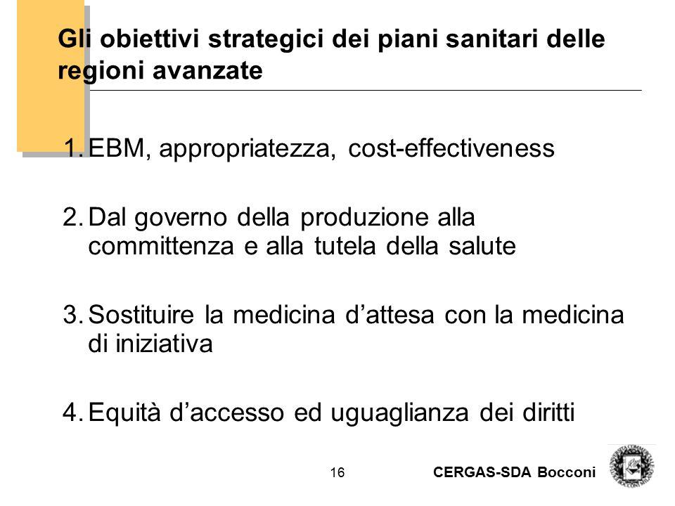 CERGAS-SDA Bocconi 16 Gli obiettivi strategici dei piani sanitari delle regioni avanzate 1.EBM, appropriatezza, cost-effectiveness 2.Dal governo della