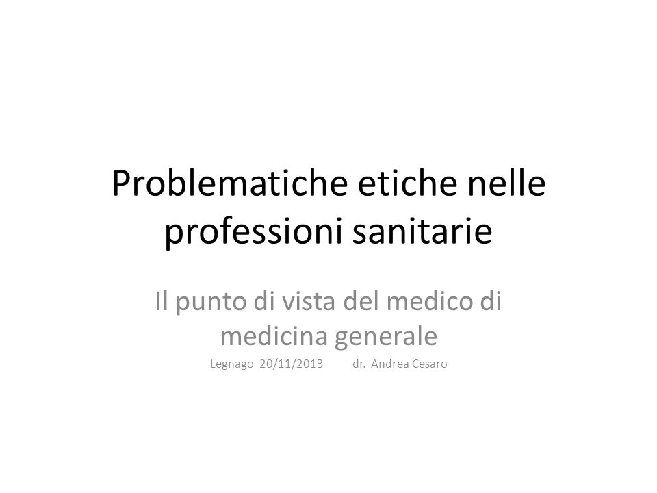 Problematiche etiche nelle professioni sanitarie Il punto di vista del medico di medicina generale Legnago 20/11/2013 dr.