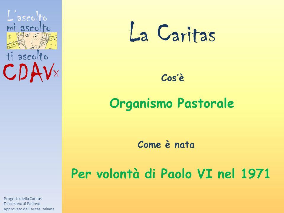 L'ascolto mi ascolto ti ascolto CDAV X La Caritas Progetto della Caritas Diocesana di Padova approvato da Caritas Italiana Cos'è Come è nata Organismo Pastorale Per volontà di Paolo VI nel 1971