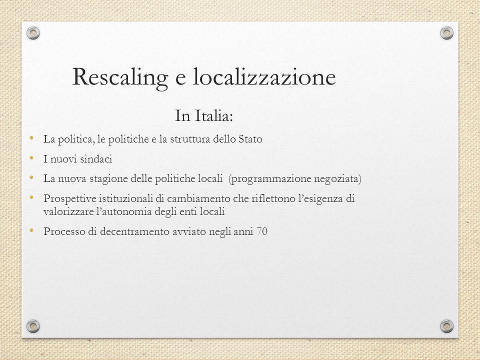 Rescaling e localizzazione In Italia: La politica, le politiche e la struttura dello Stato I nuovi sindaci La nuova stagione delle politiche locali (programmazione negoziata) Prospettive istituzionali di cambiamento che riflettono l'esigenza di valorizzare l'autonomia degli enti locali Processo di decentramento avviato negli anni 70